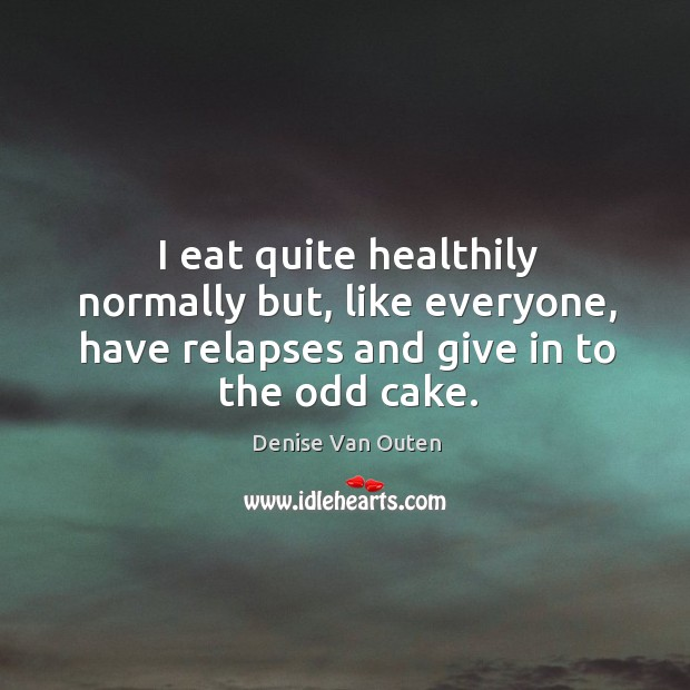 I eat quite healthily normally but, like everyone, have relapses and give in to the odd cake. Image