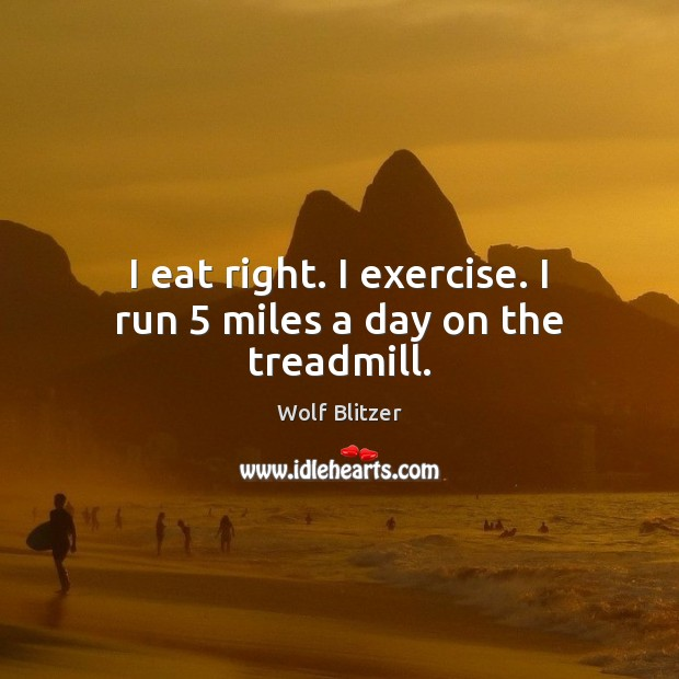 Wolf Blitzer Picture Quote image saying: I eat right. I exercise. I run 5 miles a day on the treadmill.