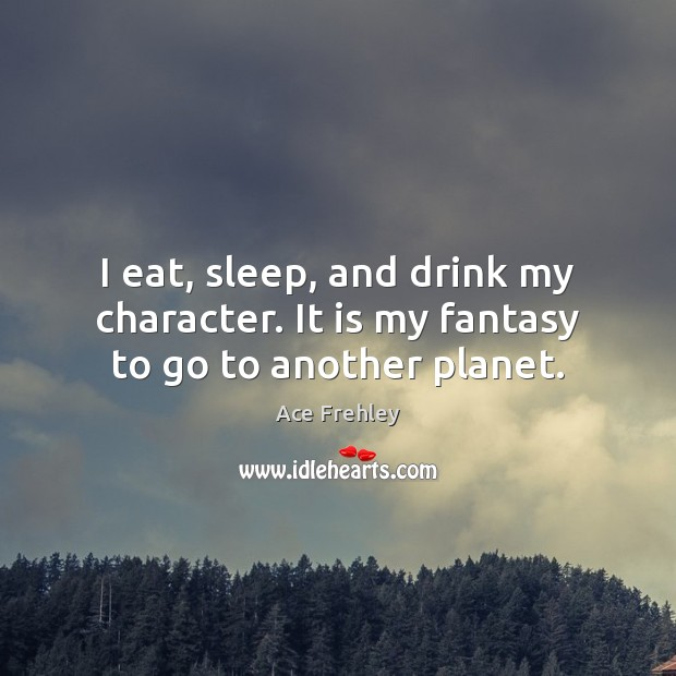 Image, I eat, sleep, and drink my character. It is my fantasy to go to another planet.
