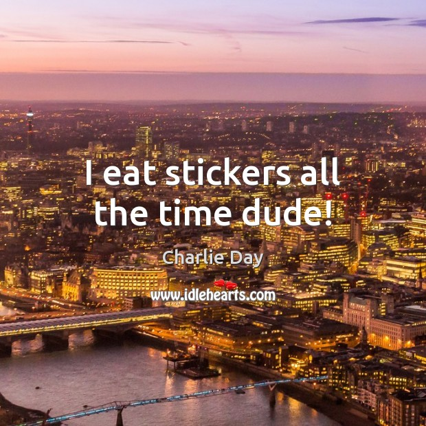 Image, I eat stickers all the time dude!
