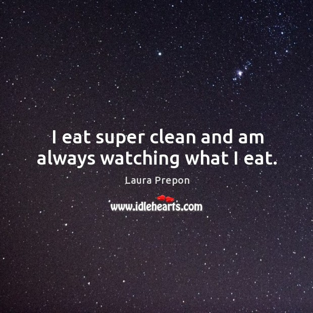 I eat super clean and am always watching what I eat. Laura Prepon Picture Quote