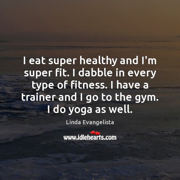 I eat super healthy and I'm super fit. I dabble in every Image