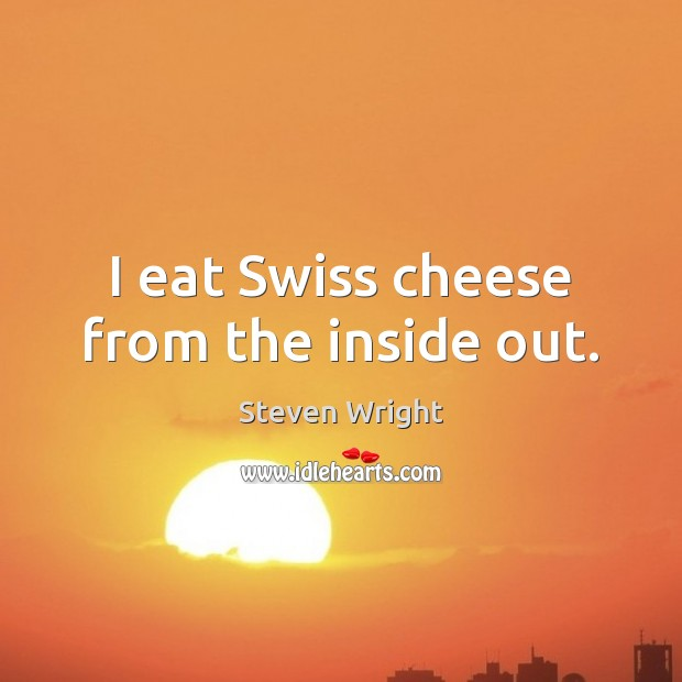 I eat Swiss cheese from the inside out. Image