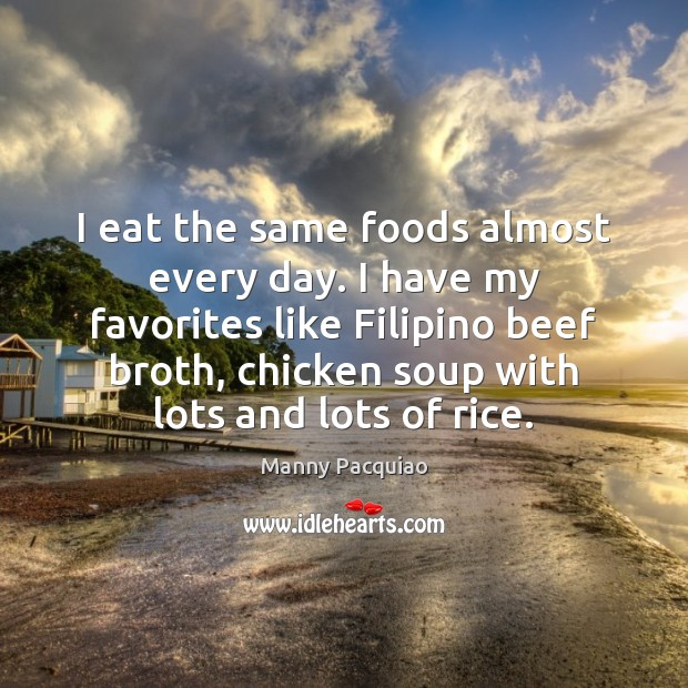 I eat the same foods almost every day. I have my favorites Manny Pacquiao Picture Quote