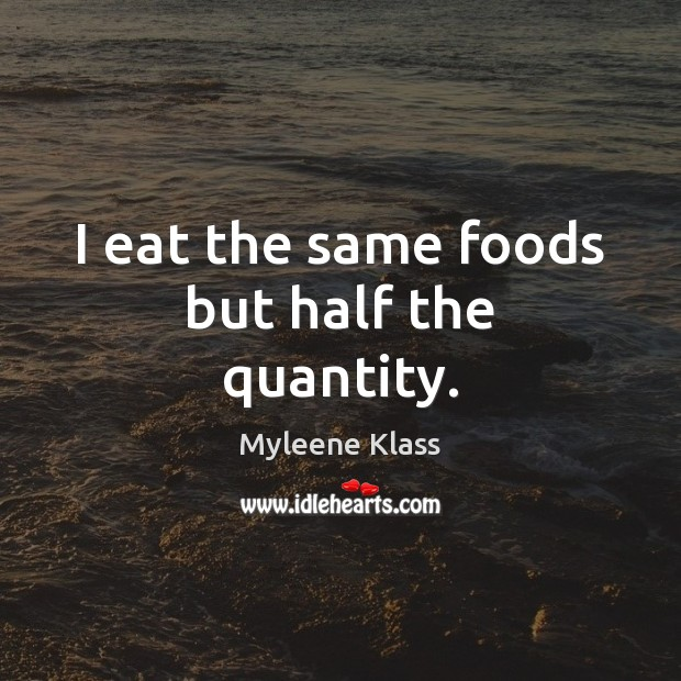 I eat the same foods but half the quantity. Image
