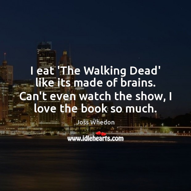 Image, I eat 'The Walking Dead' like its made of brains. Can't even