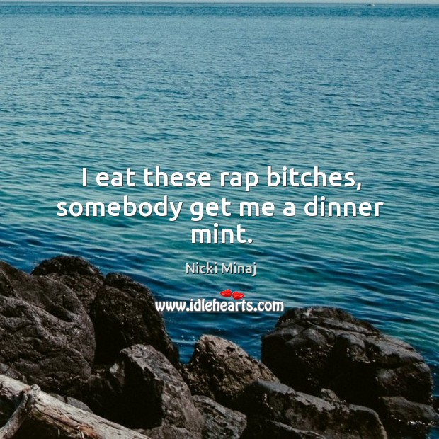 I eat these rap bitches, somebody get me a dinner mint. Image