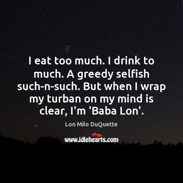 Image, I eat too much. I drink to much. A greedy selfish such-n-such.