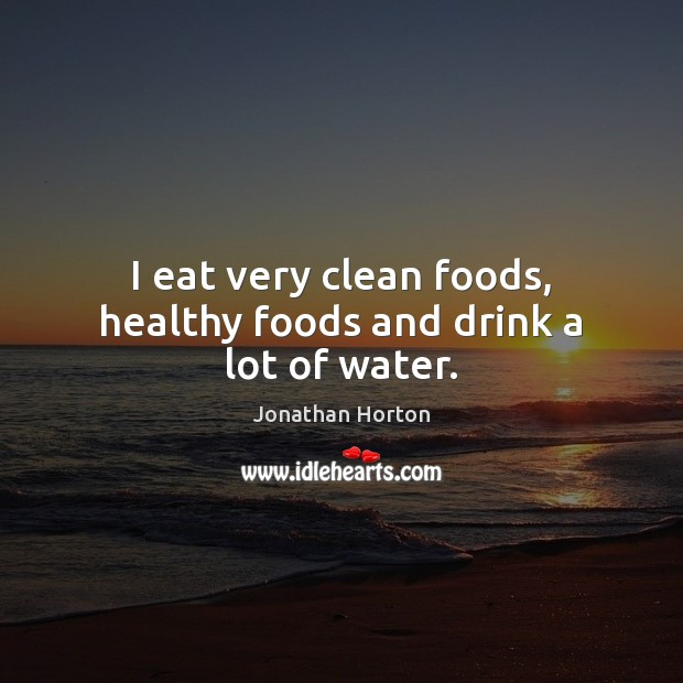 Image, I eat very clean foods, healthy foods and drink a lot of water.