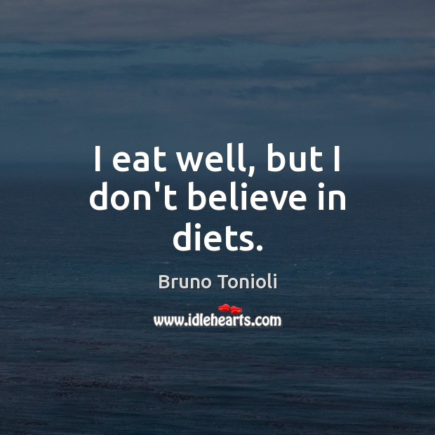 Image, I eat well, but I don't believe in diets.