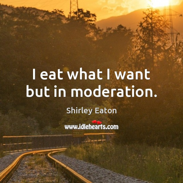 I eat what I want but in moderation. Image