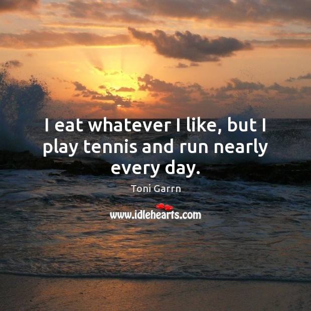 I eat whatever I like, but I play tennis and run nearly every day. Image