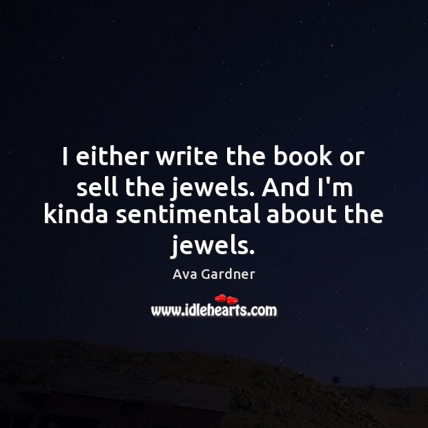 I either write the book or sell the jewels. And I'm kinda sentimental about the jewels. Image
