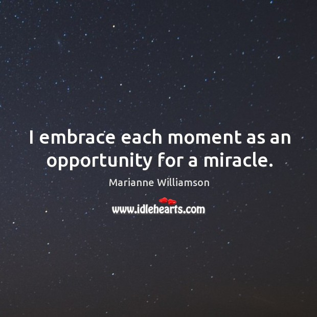 Image, I embrace each moment as an opportunity for a miracle.