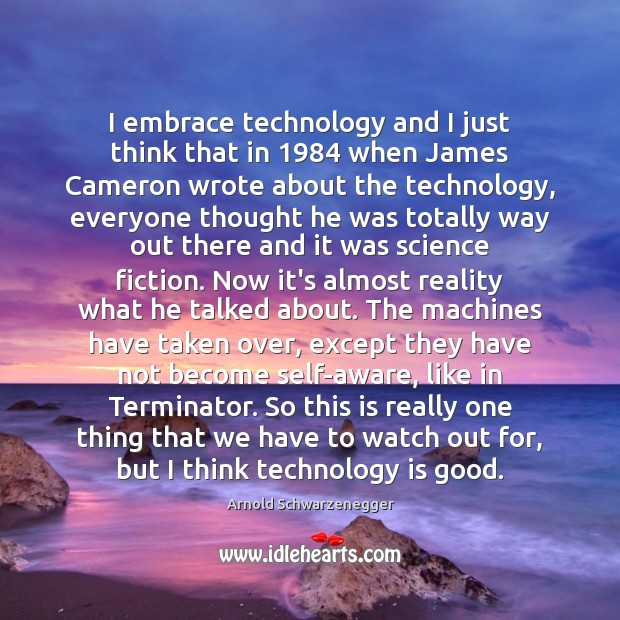 Image, I embrace technology and I just think that in 1984 when James Cameron