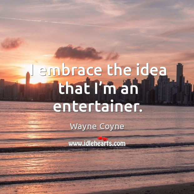 I embrace the idea that I'm an entertainer. Wayne Coyne Picture Quote