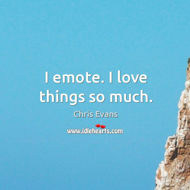 I emote. I love things so much. Chris Evans Picture Quote
