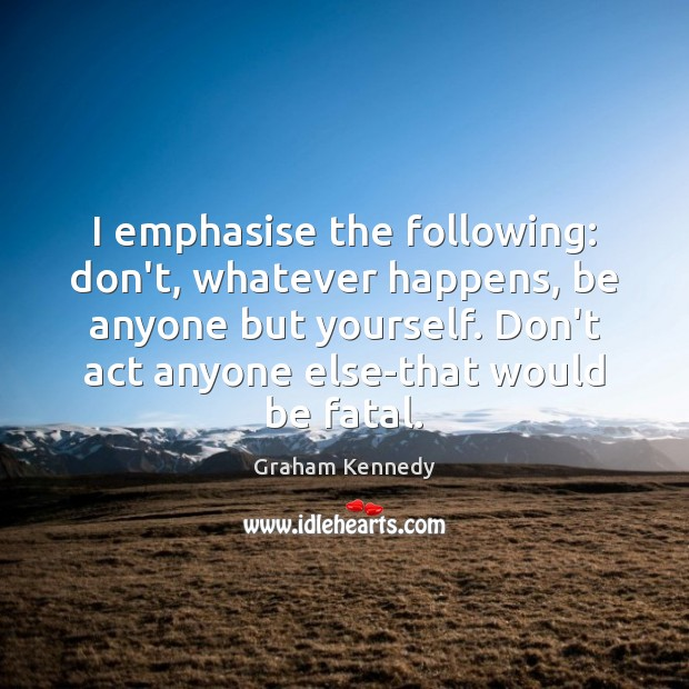 I emphasise the following: don't, whatever happens, be anyone but yourself. Don't Image