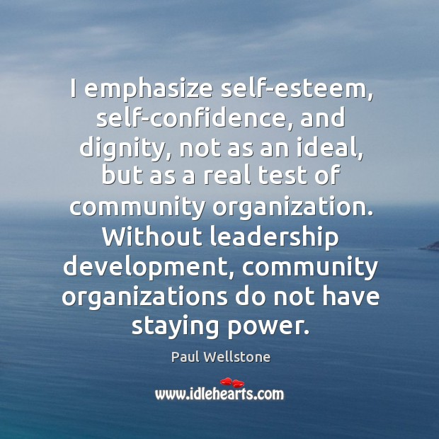 I emphasize self-esteem, self-confidence, and dignity, not as an ideal Paul Wellstone Picture Quote