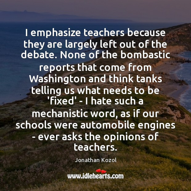 I emphasize teachers because they are largely left out of the debate. Jonathan Kozol Picture Quote