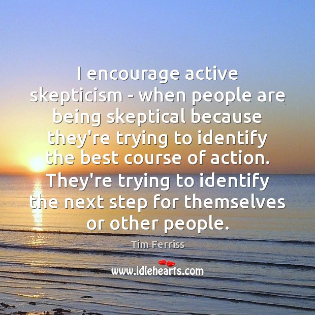 I encourage active skepticism – when people are being skeptical because they're Tim Ferriss Picture Quote