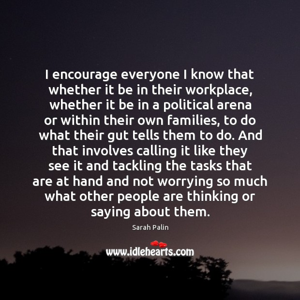 I encourage everyone I know that whether it be in their workplace, Sarah Palin Picture Quote