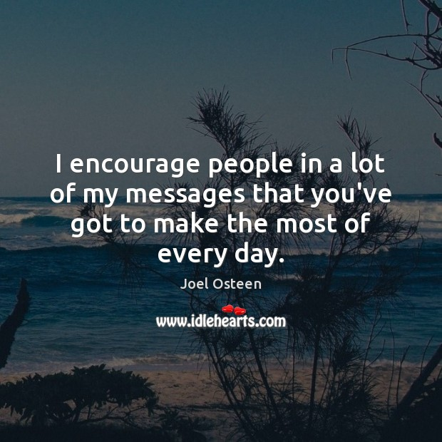 I encourage people in a lot of my messages that you've got to make the most of every day. Image