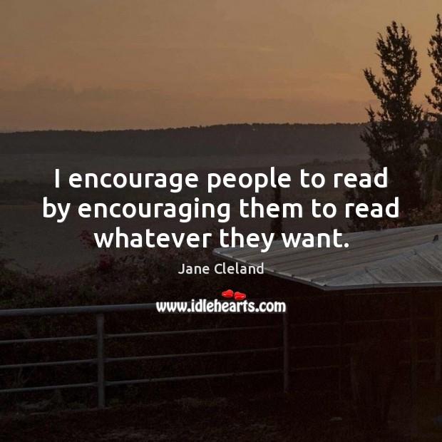 I encourage people to read by encouraging them to read whatever they want. Image