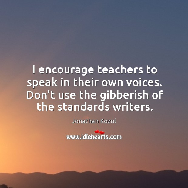 I encourage teachers to speak in their own voices. Don't use the Jonathan Kozol Picture Quote