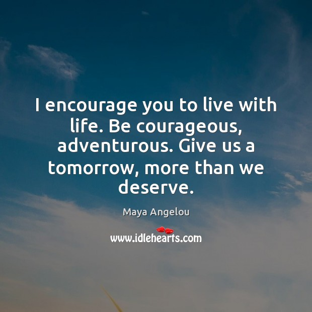 I encourage you to live with life. Be courageous, adventurous. Give us Image