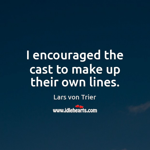 I encouraged the cast to make up their own lines. Lars von Trier Picture Quote