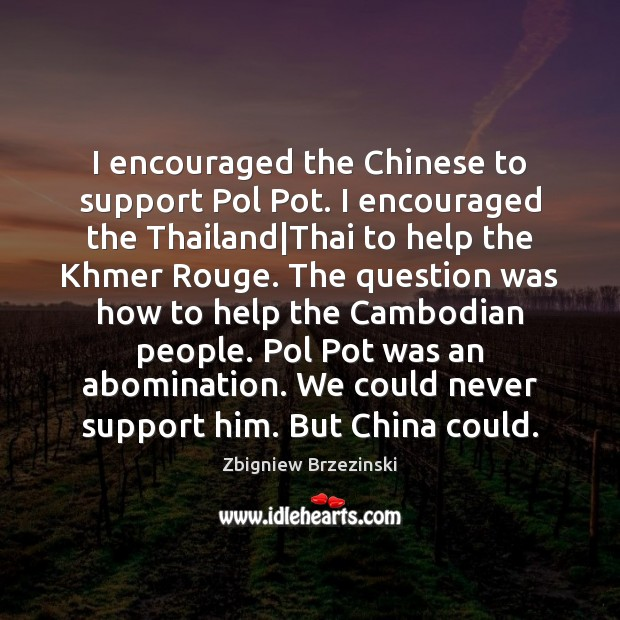 I encouraged the Chinese to support Pol Pot. I encouraged the Thailand| Image