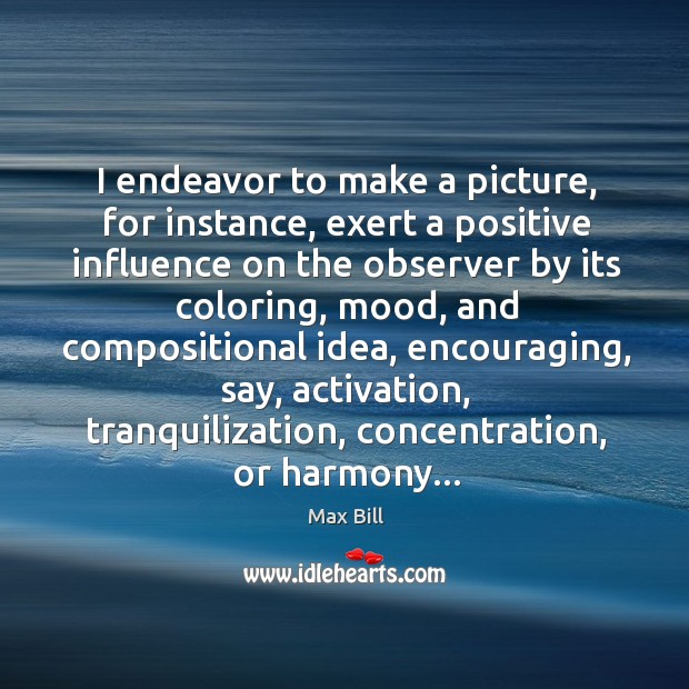 I endeavor to make a picture, for instance, exert a positive influence Max Bill Picture Quote