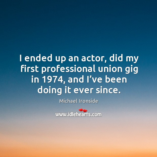 I ended up an actor, did my first professional union gig in 1974, and I've been doing it ever since. Image
