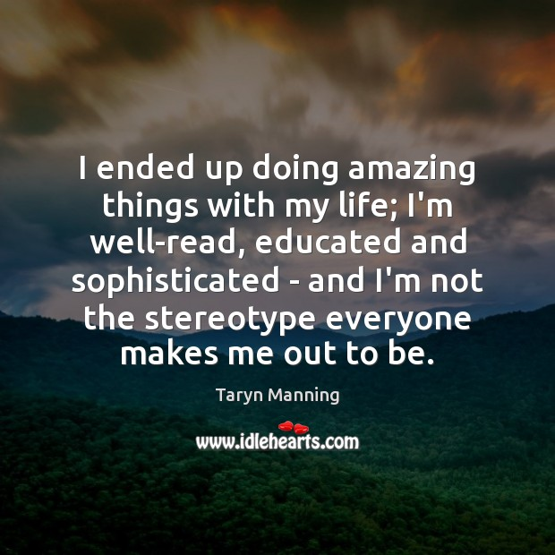 I ended up doing amazing things with my life; I'm well-read, educated Taryn Manning Picture Quote