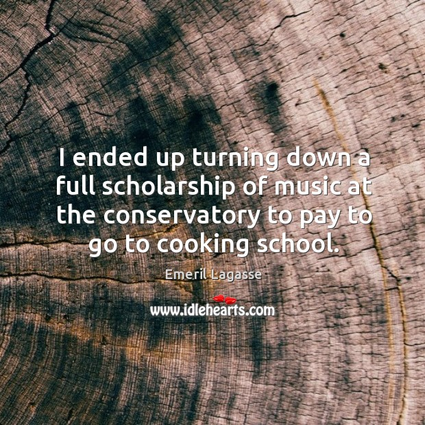 I ended up turning down a full scholarship of music at the conservatory to pay to go to cooking school. Image