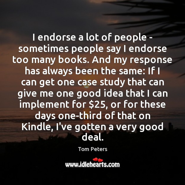 I endorse a lot of people – sometimes people say I endorse Tom Peters Picture Quote