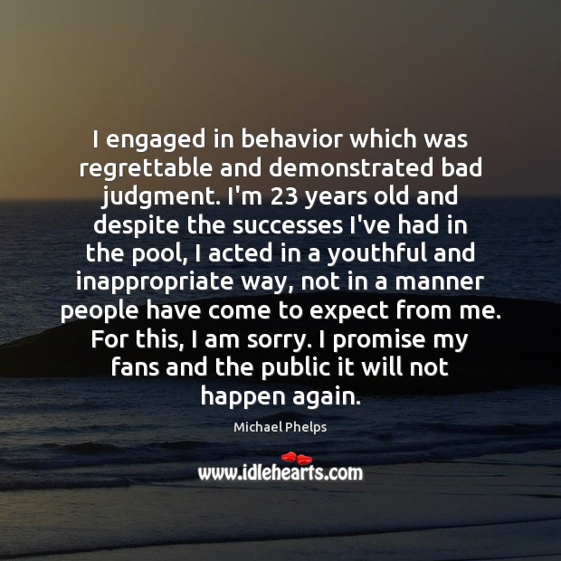 I engaged in behavior which was regrettable and demonstrated bad judgment. I'm 23 Michael Phelps Picture Quote