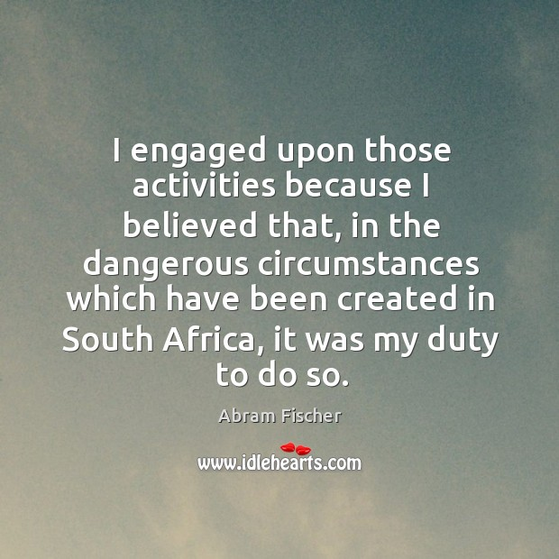I engaged upon those activities because I believed that, in the dangerous circumstances which have Image