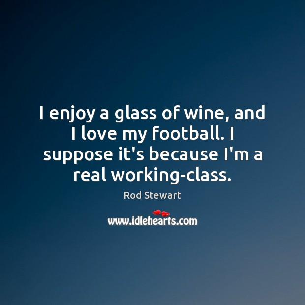 I enjoy a glass of wine, and I love my football. I Image