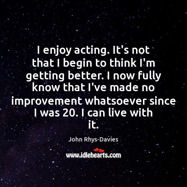 I enjoy acting. It's not that I begin to think I'm getting Image