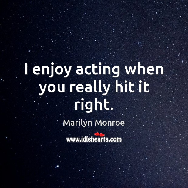 Image, I enjoy acting when you really hit it right.