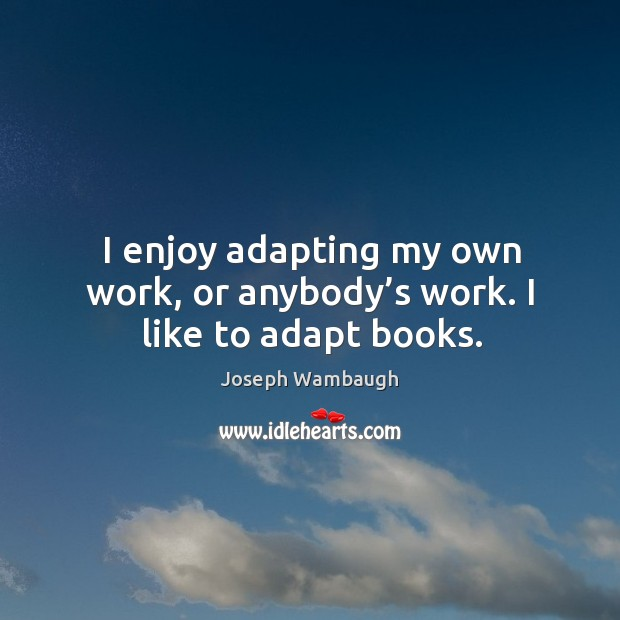 I enjoy adapting my own work, or anybody's work. I like to adapt books. Image