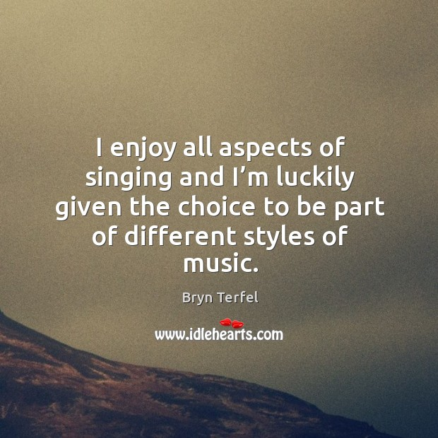 Image, I enjoy all aspects of singing and I'm luckily given the choice to be part of different styles of music.