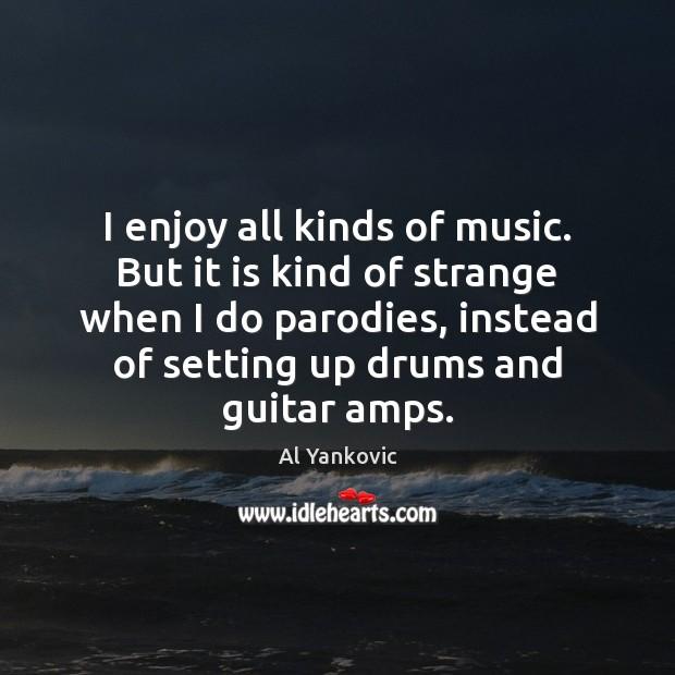 I enjoy all kinds of music. But it is kind of strange Image