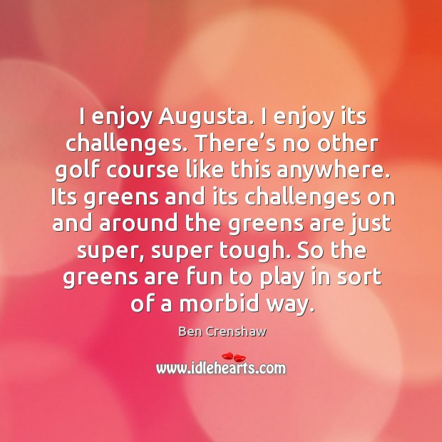 I enjoy augusta. I enjoy its challenges. There's no other golf course like this anywhere. Ben Crenshaw Picture Quote