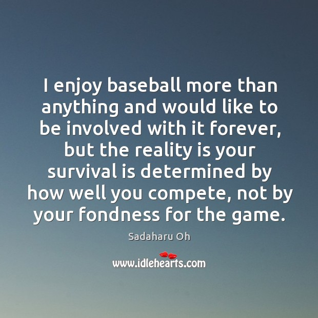 Sadaharu Oh Picture Quote image saying: I enjoy baseball more than anything and would like to be involved