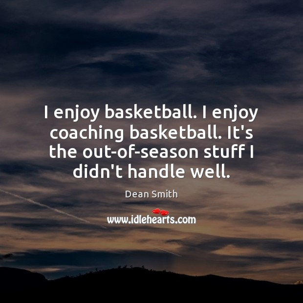 I enjoy basketball. I enjoy coaching basketball. It's the out-of-season stuff I Dean Smith Picture Quote