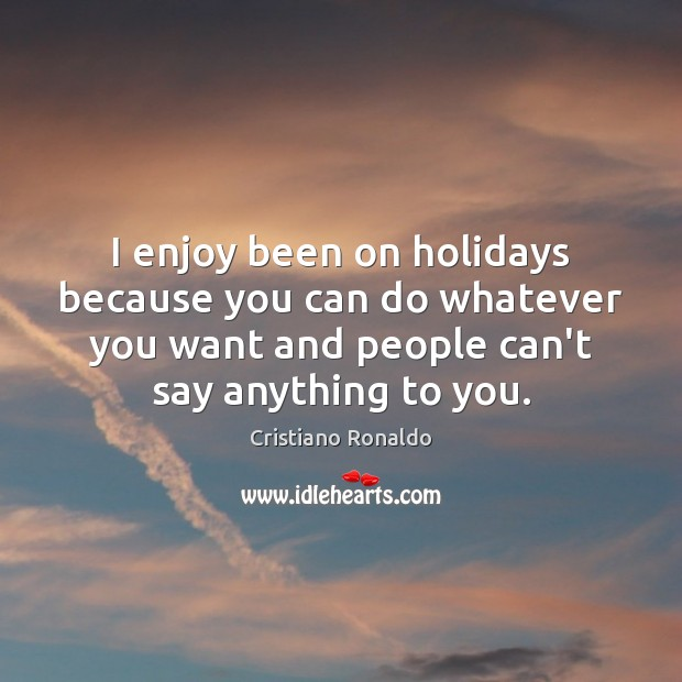 I enjoy been on holidays because you can do whatever you want Cristiano Ronaldo Picture Quote