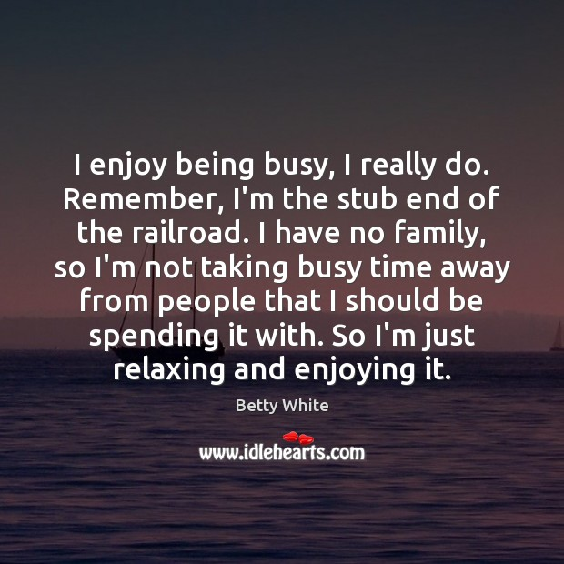 I enjoy being busy, I really do. Remember, I'm the stub end Betty White Picture Quote